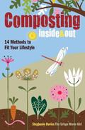 Composting Inside and Out : The Comprehensive Guide to Reusing Trash, Saving Money and Enjoy...
