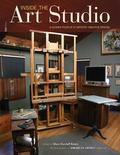 Inside the Art Studio : A Guided Tour of 43 Artists' Creative Spaces