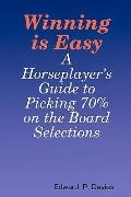 Winning Is Easy: A Horseplayer's Guide To Picking 70% On The Board Selections (Volume 1)