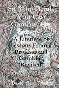 So You Think You Can Gamble, On Sports?: A Lifetime of Lessons from a Professional Gambler (...