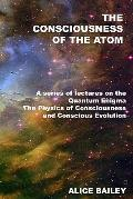 Consciousness of the Atom : A Series of Lectures on the Quantum Enigma, the Physics of Consc...