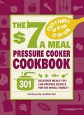 $7 a Meal Pressure Cooker Cookbook : 301 Delicious Meals You Can Prepare Quickly for the Who...