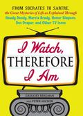 I Watch, Therefore I Am: From Socrates to Sartre, the Great Mysteries of Life as Explained T...