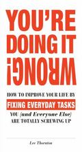 You're Doing It Wrong! : How to Improve Your Life by Fixing 100 Everyday Tasks You (and Ever...
