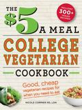 $5 a Meal College Vegetarian Cookbook : Good, Cheap Vegetarian Recipes for When You Need to Eat