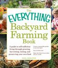 Everything Backyard Farming Book : A Guide to Self-Sufficient Living Through Growing, Harves...