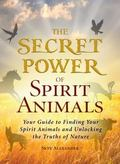 Secret Power of Spirit Animals : Your Guide to Finding Your Spirit Animals and Unlocking the...