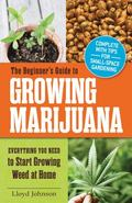 Beginner's Guide to Growing Marijuana : Everything You Need to Start Growing Weed at Home