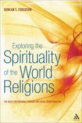 Exploring the Spirituality of the World Religions: The Quest for Personal, Spiritual and Soc...
