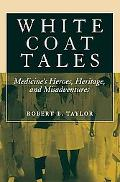 White Coat Tales: Medicine's Heroes, Heritage, and Misadventures