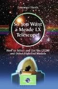 So You Want a Meade LX Telescope!: How to Select and Use the LX200 and Other High-End Models...