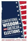 Conventional Wisdom and American Elections : Exploding Myths, Exploring Misconceptions