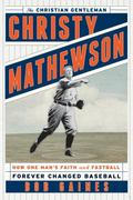 Christy Mathewson, the Christian Gentleman : How One Man's Faith and Fastball Forever Change...