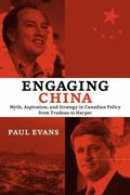 Engaging China : Myth, Aspiration, and Strategy in Canadian Policy from Trudeau to Harper