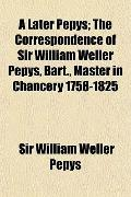 A Later Pepys; The Correspondence of Sir William Weller Pepys, Bart., Master in Chancery 175...