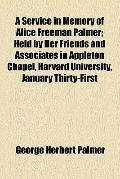 A Service in Memory of Alice Freeman Palmer; Held by Her Friends and Associates in Appleton ...