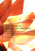 The Future of Post-human Sexuality: A Preface to a New Theory of the Body and Spirit of Love...
