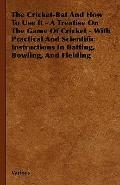 The Cricket-Bat And How To Use It - A Treatise On The Game Of Cricket - With Practical And S...