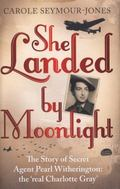She Landed By Moonlight: The Story of Secret Agent Pearl Witherington: The Real Charlotte Gray