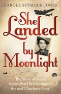 She Landed by Moonlight: The Story of Secret Agent Pearl Witherington: the Real 'Charlotte G...