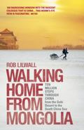 Walking Home from Mongolia : Ten Million Steps Through China, from the Gobi Desert to the So...