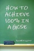 How to Achieve 100% in a GCSE - Guide to GCSE Exam and Revision Technique