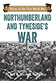 Northumberland and Tyneside's War: Voice of the First World War (Voices of the First World War)