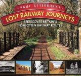 Paul Atterbury's Lost Railway Journeys: Rediscover Britain's Forgotten Railway Routes