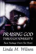 Praising God Through Adversity : Raw Footage from the Heart