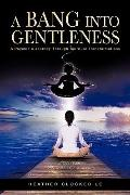 A Bang Into Gentleness: A Psychic's Journey Through Spiritual Transformations