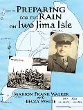 Preparing for the Rain on Iwo Jima Isle : The True Story of the Battle of Iwo Jima Survivor,...