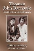 Thomas John Barnardo, His Life, Homes and Orphanages : A Short History