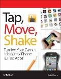 Tap, Move, Shake : A Hands-on Guide to Creating Multi-touch Games with iPad and IPhone