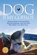 Dog Is My Copilot : True Tales of Flying Dogs, Reclaimed Lives, and the Hero that Might Just...