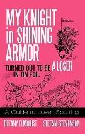 My Knight in Shining Armor Turned Out to Be A Loser in Tin Foil : A Guide to Loser Spotting