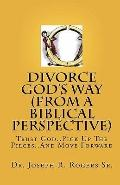 Divorce God's Way (from A Biblical Perspective) : Trust God. . Pick up the Pieces. . and Mov...