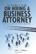 An Insider's Guide on Hiring a Business Attorney: And How to Make the Relationship Work