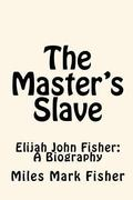 The Master's Slave: Elijah John Fisher: A Biography