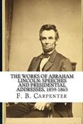 Works of Abraham Lincoln: : Speeches and Presidential Addresses 1859-1865