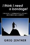I think I need a Bandage! : Life Lessons in Determination, Optimism, and Overcoming Adversity
