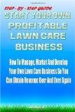 Start Your Own Profitable Lawn Care Business: Your Step-By-Step Guide On How To Start A Lawn...