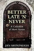 Better Late 'N Never : A Collection of Short Stories