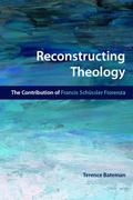 Reconstructing Theology : The Contribution of Francis Schussler Fiorenza