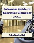 Arkansas Guide to Executive Clemency: (2010 ed.) (Volume 1)