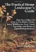 The Practical Home Landscaper's Guide: Time-Tested Ideas on How to Use Native Plants, Local ...