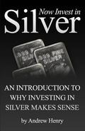 Now Invest in Silver : An Introduction to Why Investing in Silver Makes Sense