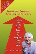 Frugal and Focused Tweeting for Retailers: Tweaking Your Tweets and Other Tips for Integrati...