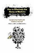 How to Effectively Use Honey as Medicine: What Doctors Don't Tell You : Transform Your Healt...