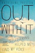 Out with It : How Stuttering Helped Me Find My Voice