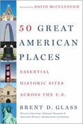 50 Great American Places : Essential Historic Sites Across the U. S.
